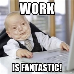 Working Babby - Work Is fantastic!
