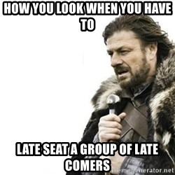 Prepare yourself - How you look when you have to  Late seat a group of late comers