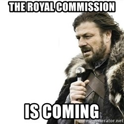 Prepare yourself - The royal commission  Is coming