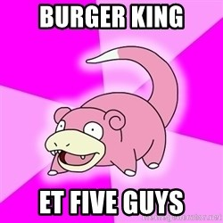 Slowpoke - BURGER KING ET FIVE GUYS