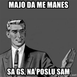 Correction Guy - Majo DA me manes  SA gs, na poslu sam