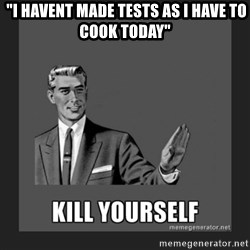 "kill yourself guy - ""I havent made tests as I have to cook today"""