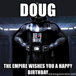 Darth Vader - Doug  The Empire wishes you A HAPPY  birthday
