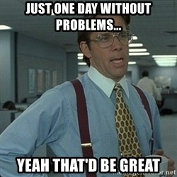 Yeah that'd be great... - Just one day without problems... Yeah that'd be great