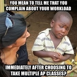Skeptical 3rd World Kid - you mean to tell me that you complain about your workload immediately after choosing to take multiple ap classes?