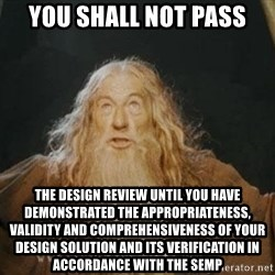 You shall not pass - you shall not pass the design review until you have demonstrated the appropriateness, validity and comprehensiveness of your design solution and its verification in accordance with the semp