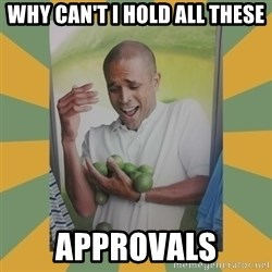 Why can't I hold all these limes - why can't i hold all these approvals