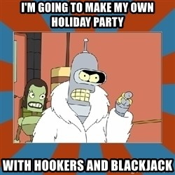 Blackjack and hookers bender - I'm going to make my own holiday party With hookers and blackjack
