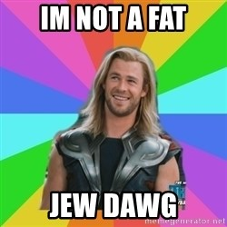 Overly Accepting Thor - im not a fat jew dawg