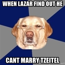 Racist Dawg - WHen lazar find out he   cant marry tzeitel