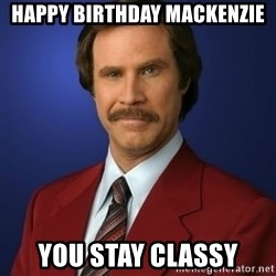Anchorman Birthday - Happy Birthday mackenzie you stay classy
