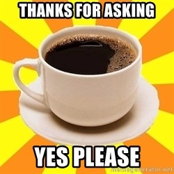 Cup of coffee - Thanks for asking Yes please