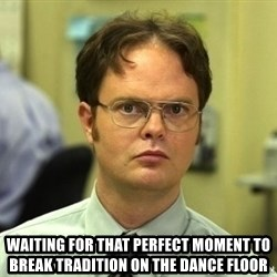 Dwight Schrute - waiting for that perfect moment to break trADITION on the dance floor