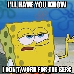 I'll have you know Spongebob - I'll have you know I don't work for the SERC