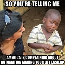Skeptical 3rd World Kid - So you're telling me america is complaining about automation making your life easier?