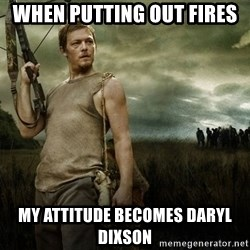 Daryl Dixon - when putting out fires my attitude becomes daryl dixson