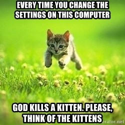 God Kills A Kitten - Every time you change the settings on this computer God kills a kitten. please, think of the kittens