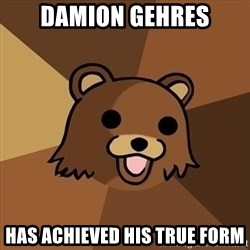 Pedobear - damion gehres has achieved his true form