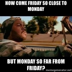 Ice Cube- Today was a Good day - how come friday so close to monday but monday so far from friday?