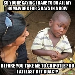 Skeptical 3rd World Kid - so youre saying i have to do all my homework for 5 days in a row before you take me to chipotle? do i atleast get guac!?