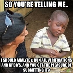Skeptical 3rd World Kid - so you're telling me.. I SHOULD ANALYZE & RUN ALL VERIFICATIONS AND NPDB's, and you get the pleasure of submitting it?