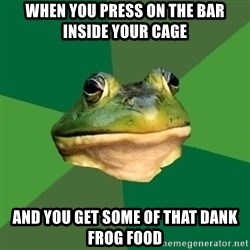 Foul Bachelor Frog - when you press on the bar inside your cage and you get some of that dank frog food