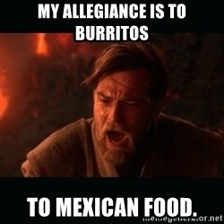 "Obi Wan Kenobi ""You were my brother!"" - my allegiance is to burritos to mexican food."