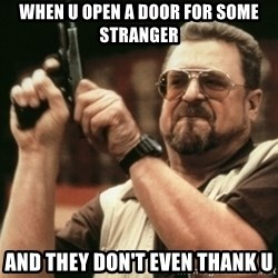 Walter Sobchak with gun - when u open a door for some stranger and they don't even thank u