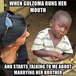 Skeptical 3rd World Kid - When Gulzoma runs her mouth and starts talking to me about marrying her brother