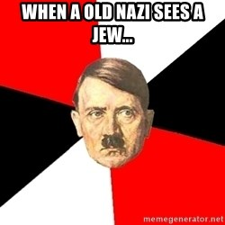 Advice Hitler - When a old nazi sees a jew...