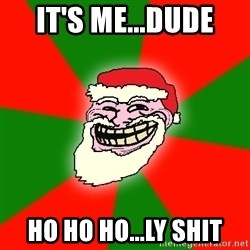 Santa Claus Troll Face - It's me...Dude Ho ho ho...Ly shit