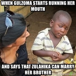 Skeptical 3rd World Kid - when gulzoma starts running her mouth and says that zulahika can marry her brother