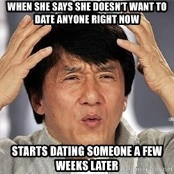 Confused Jackie Chan - When she says she doesn't want to date anyone right now Starts dating someone a few weeks later
