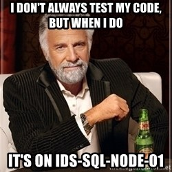 Dos Equis Guy gives advice - i don't always test my code, but when i do it's on IDS-SQL-NODE-01