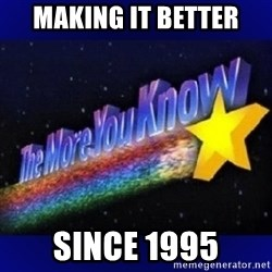 The more you know - making it better since 1995