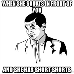 if you know what - WHEN SHE SQUATS IN FRONT OF YOU AND SHE HAS SHORT SHORTS
