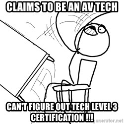 Desk Flip Rage Guy - Claims to be an AV tech Can't figure out TEch level 3 certification !!!