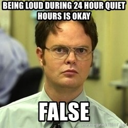 Dwight Schrute - being loud during 24 hour quiet hours is okay                                           false