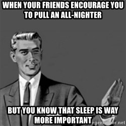 Correction Guy - when your friends encourage you to pull an all-nighter but you know that sleep is way more important
