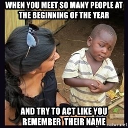 Skeptical third-world kid - when you meet so many people at the beginning of the year and try to act like you remember  their name