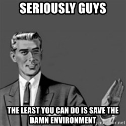 Correction Guy - Seriously guys the least you can do is save the damn environment