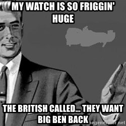 Correction Man  - MY WATCH IS SO FRIGGIN' HUGE THE BRITISH CALLED... THEY WANT BIG BEN BACK