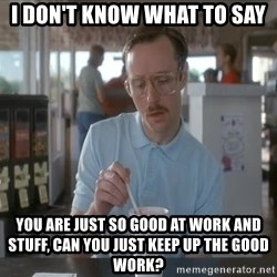 so i guess you could say things are getting pretty serious - I don't know what to say You are just so good at work and stuff, can you just keep up the good work?