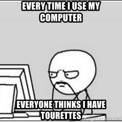 computer guy - EVERY TIME I USE MY COMPUTER EVERYONE THINKS I HAVE tourettes