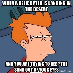 Futurama Fry - When a helicopter is landing in the desert and you are trying to keep the sand out of your eyes