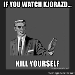kill yourself guy - if you watch KJORAZD...