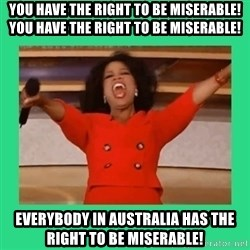 Oprah Car - You have the right to be miserable! You have the right to be miserable! Everybody in Australia has the right to be miserable!