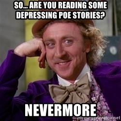 WillyWonka - so... are you reading some depressing poe stories? nevermore