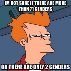 Futurama Fry - Im not sure if there are more than 71 genders or there are only 2 genders