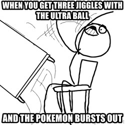 Desk Flip Rage Guy - When you get three jiggles with the ultra ball and the pokemon bursts out
